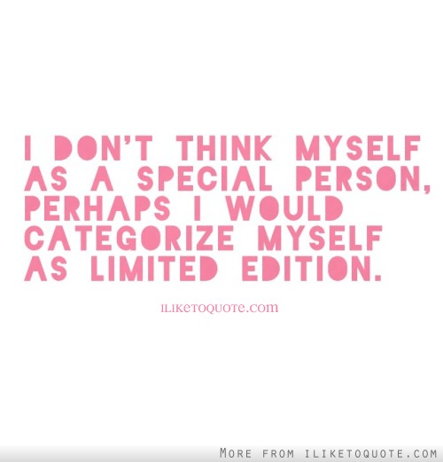 I don't think myself as a special person, perhaps I would categorize myself as limited edition.