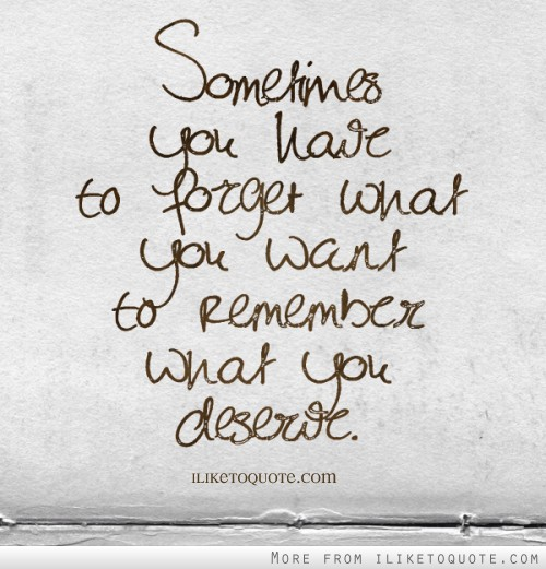 Sometimes you have to forget what you want to remember what you deserve.