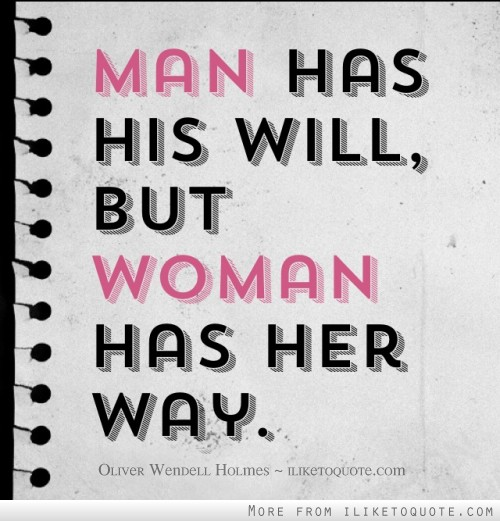 Man has his will, but woman has her way.
