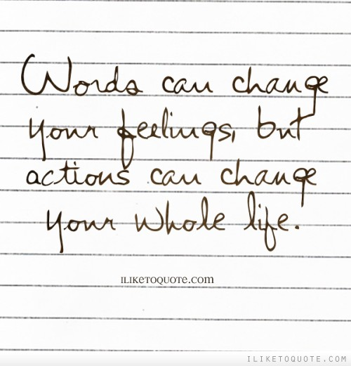 Words can change your feelings, but actions can change your whole life.