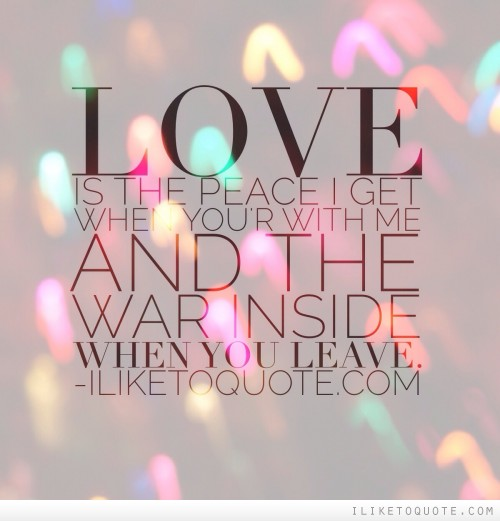 Love is the peace I get when you're with me and the war inside when you leave.