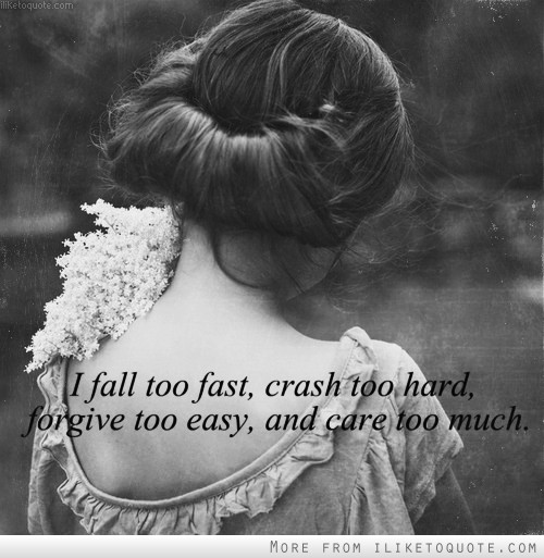 I fall too fast, crash too hard, forgive too easy, and care too much