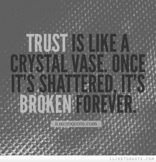 Trust is like a crystal vase. Once it's shattered, it's broken forever.