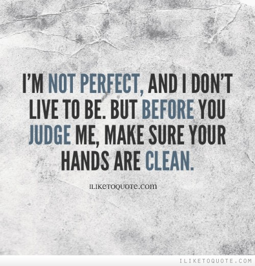 I'm not perfect, and I don't live to be. But before you judge me, make sure your hands are clean.