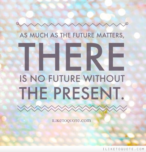 As much as the future matters, there is no future without the present.