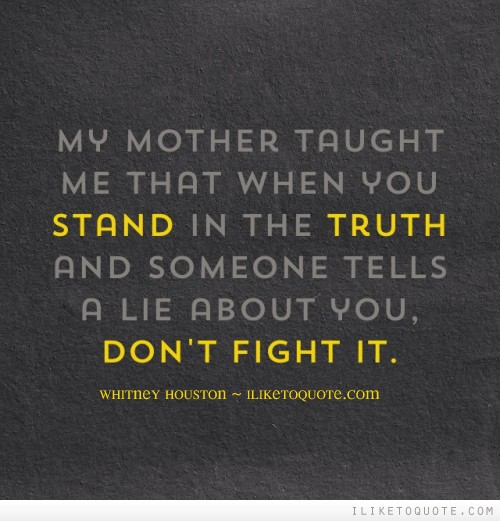 My mother taught me that when you stand in the truth and someone tells a lie about you, don't fight it.