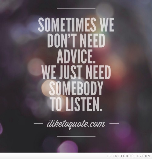 Sometimes we don't need advice. We just need somebody to listen.