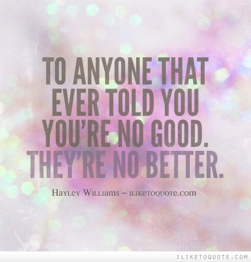 To anyone that ever told you you're no good. They're no better.