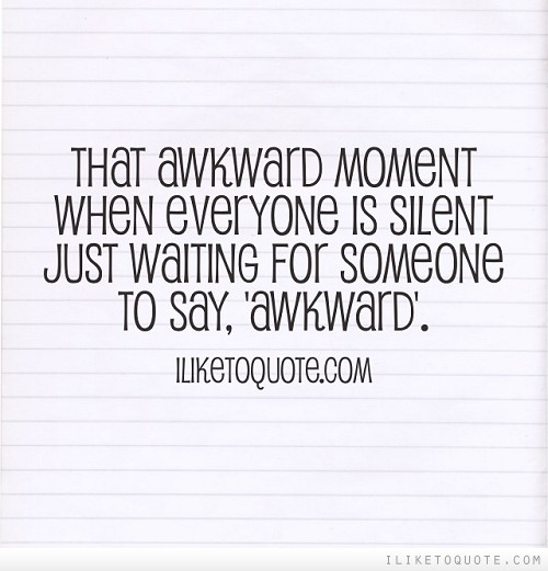 That awkward moment when everyone is silent just waiting for someone to say, 'awkward'.