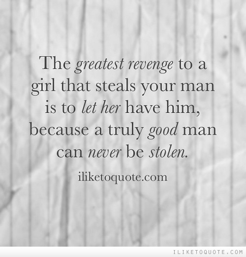 The greatest revenge to a girl that steals your man is to let her have him, because a truly good man can never be stolen.