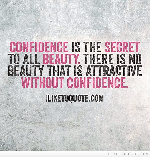 Confidence is the secret to all beauty. There is no beauty that is attractive without confidence.