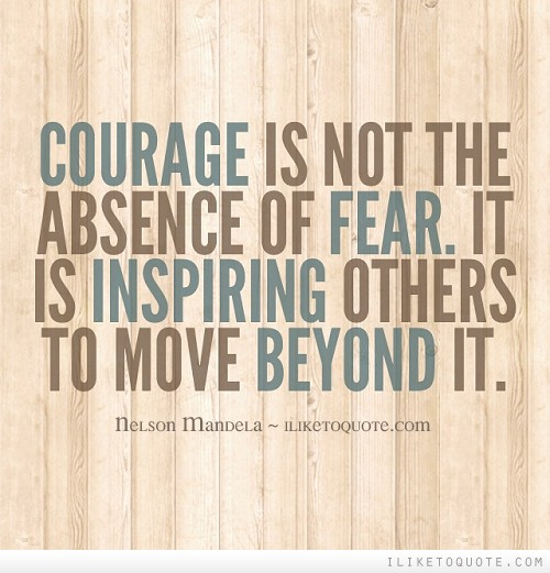 Courage is not the absence of fear. It is inspiring others to move beyond it.