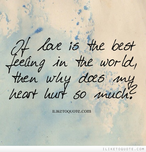 If love is the best feeling in the world, then why does my heart hurt so much?
