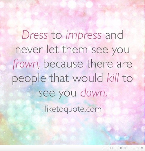 Dress to impress and never let them see you frown, because there are people that would kill to see you down.