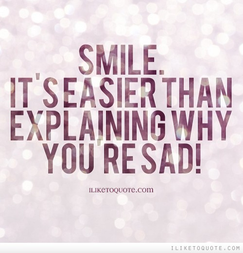 Smile. It's easier than explaining why you're sad.
