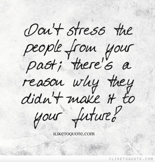 Don't stress the people from your past; there's a reason why they didn't make it to your future!