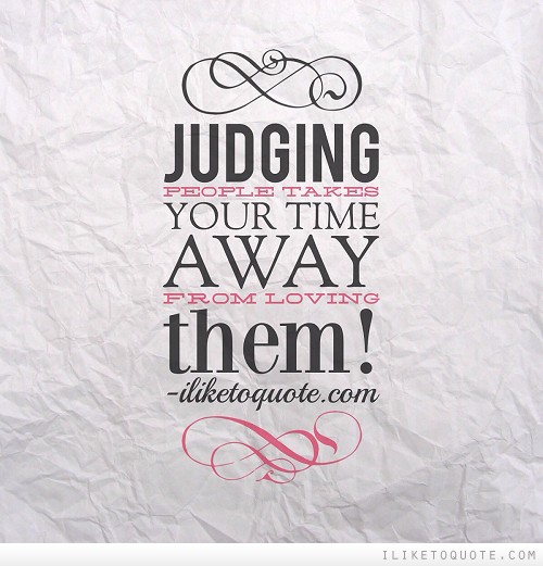 Judging people takes your time away from loving them!