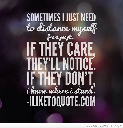 Sometimes I just need to distance myself from people. If they care, they'll notice. If they don't, I know where I stand.