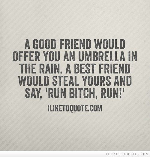 Good Friend Of Mine Quotes : A good friend would offer you an umbrella in the rain