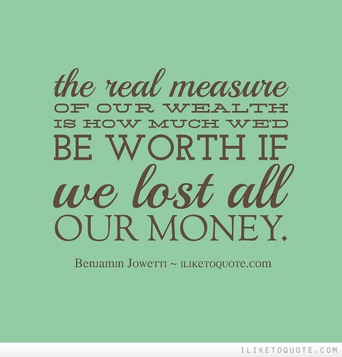 The real measure of our wealth is how much we'd be worth if we lost all our money.
