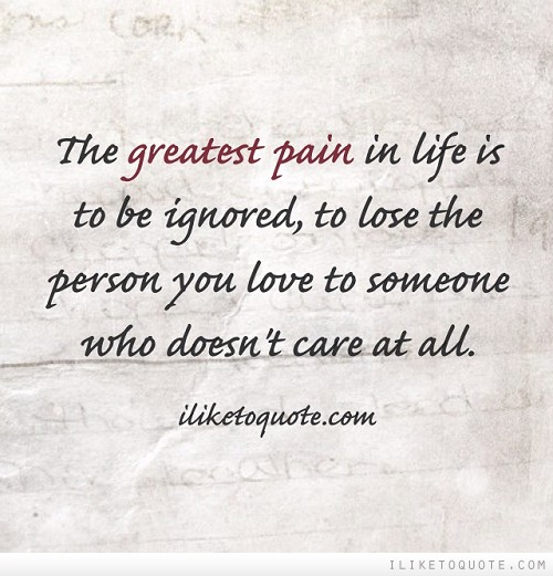 The greatest pain in life is to be ignored, to lose the person you love to someone who doesn't care at all.