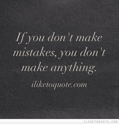 If you don't make mistakes, you don't make anything.