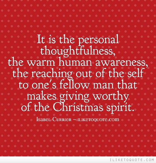 It is the personal thoughtfulness, the warm human awareness, the reaching out of the self to one's fellow man that makes giving worthy of the Christmas spirit.