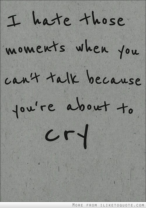 Those moments you can't talk because you're about to cry