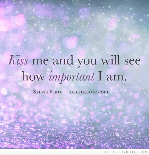 Kiss me and you will see how important I am.