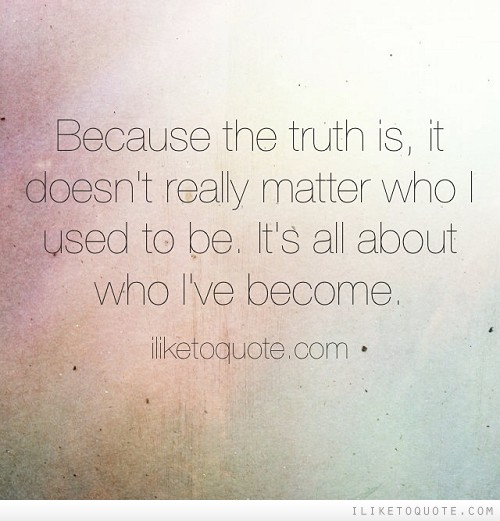 Because the truth is, it doesn't really matter who I used to be. It's all about who I've become.