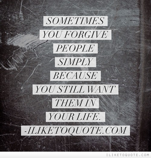 Sometimes you forgive people simply because you still want them in your life.