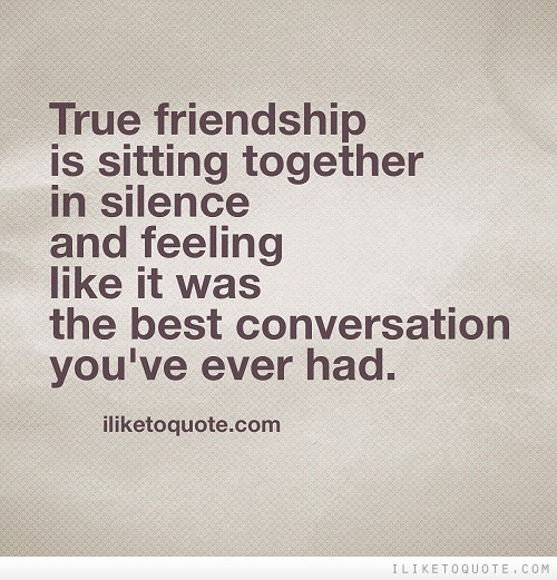 True friendship is sitting together in silence and feeling like it was the best conversation you've ever had.