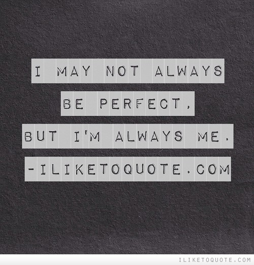 I may not always be perfect, but I'm always me.