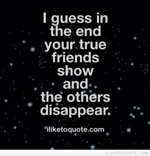 I guess in the end your true friends show and the others disappear.