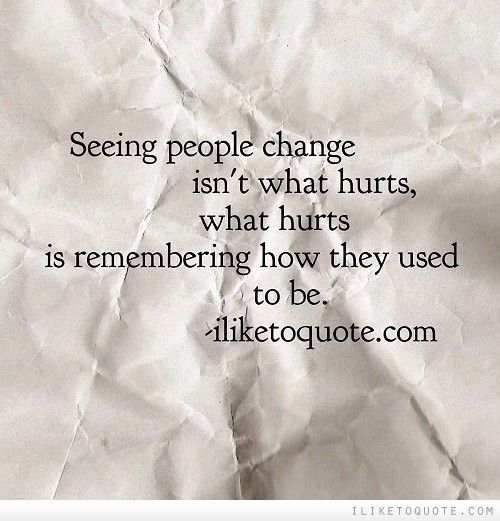 Seeing people change isn't what hurts, what hurts is remembering how they used to be.