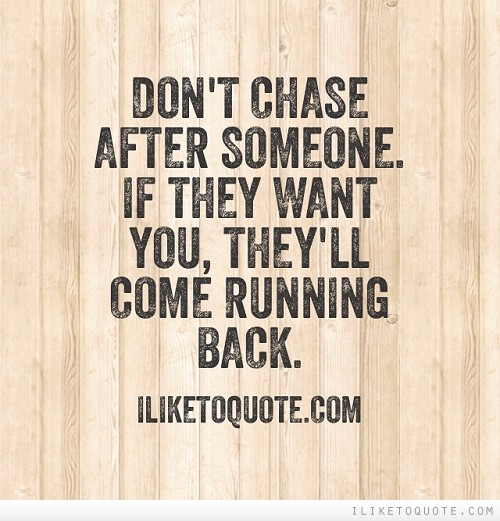 Don't chase after someone. If they want you, they'll come running back.