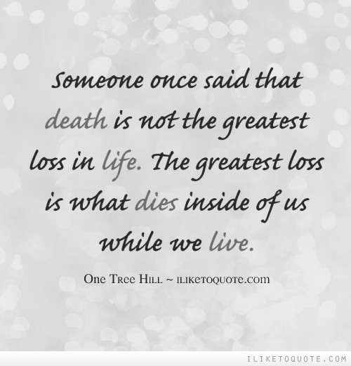 Someone once said that death is not the greatest loss in life. The greatest loss is what dies inside of us while we live.