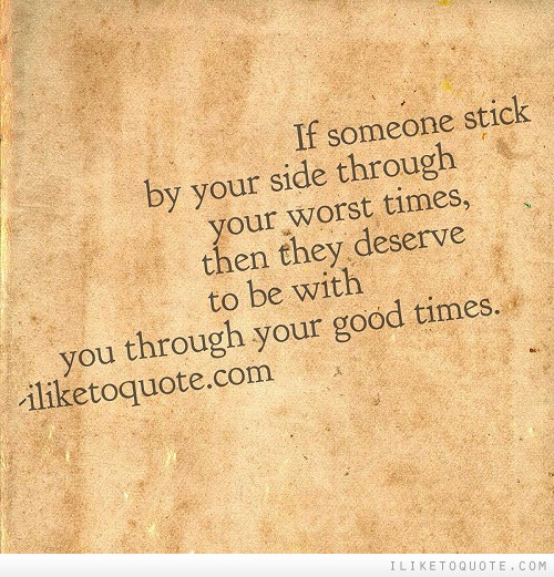If someone stick by your side through your worst times, then they deserve to be with you through your good times.