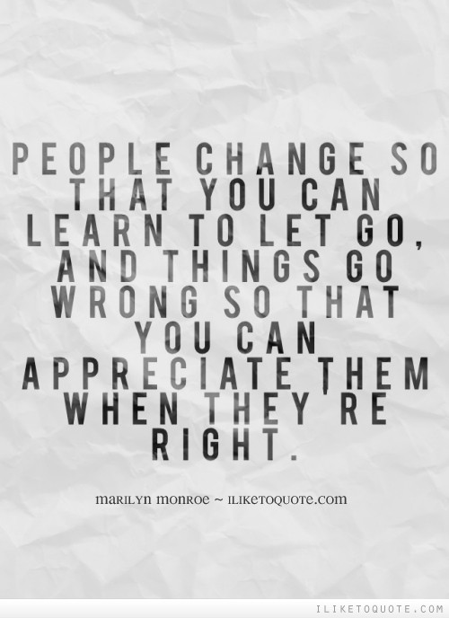 People change so that you can learn to let go, and things go wrong so that you can appreciate them when they're right.