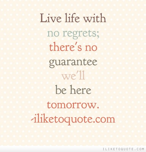 Live life with no regrets; there's no guarantee we'll be here tomorrow.
