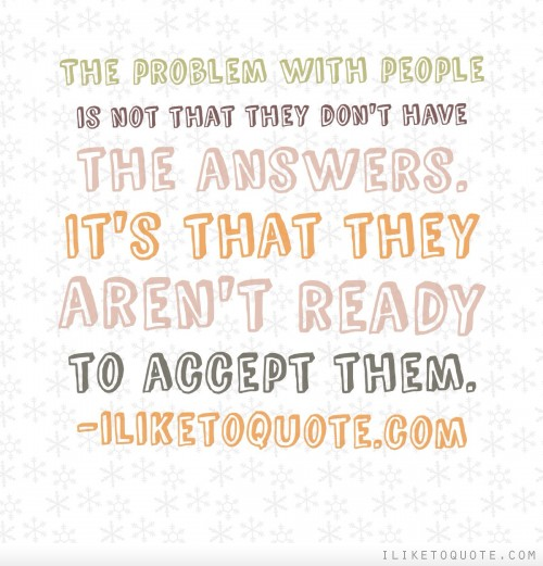 The problem with people is not that they don't have the answers. It's that they aren't ready to accept them.