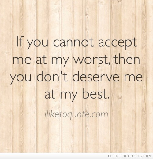 If you cannot accept me at my worst, then you don't deserve me at my best.