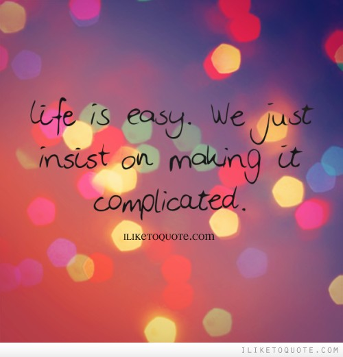 Life is easy. We just insist on making it complicated.