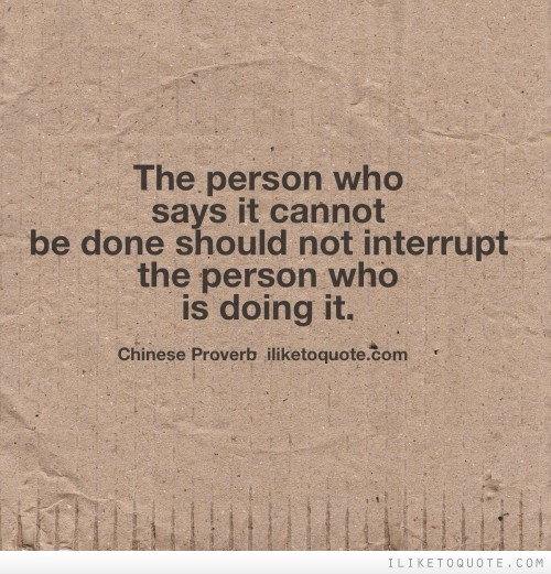 The person who says it cannot be done should not interrupt the person who is doing it.