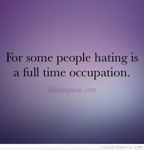 For some people hating is a full time occupation.