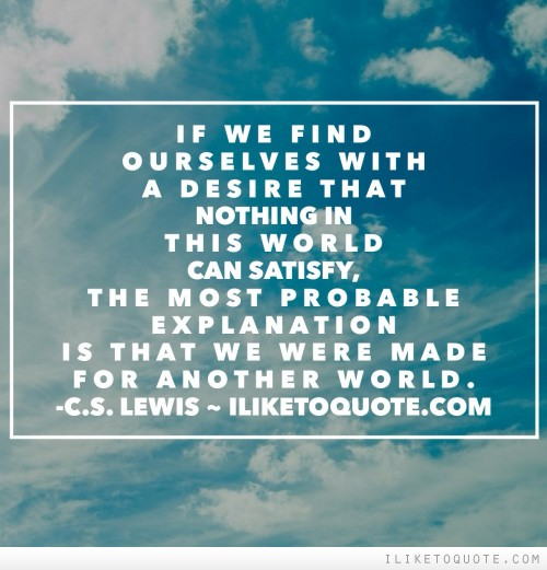 If we find ourselves with a desire that nothing in this world can satisfy, the most probable explanation is that we were made for another world.
