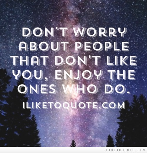 Don't worry about people that don't like you, enjoy the ones who do.