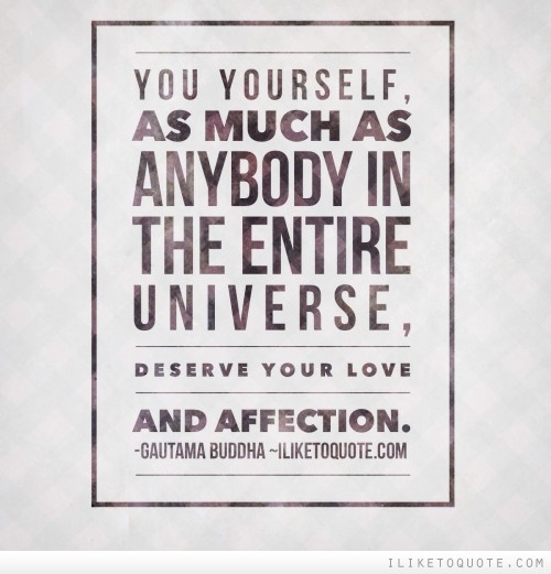 You yourself, as much as anybody in the entire universe, deserve your love and affection.