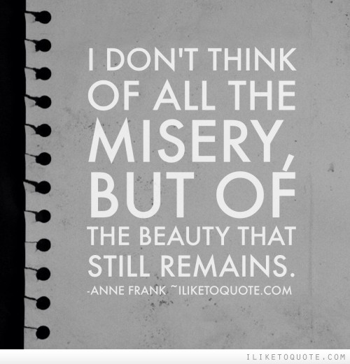 I don't think of all the misery, but of the beauty that still remains.
