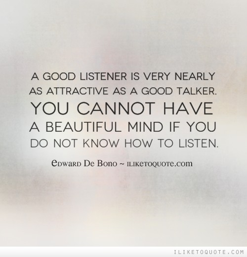 A good listener is very nearly as attractive as a good talker. You cannot have a beautiful mind if you do not know how to listen.